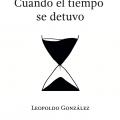 Leopoldo Gonzalez: Cuando El Tiempo Se Detuvo