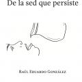 Raul Eduardo Gonzalez: De La Sed que Persiste